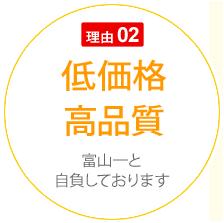 理由 02 低価格・高品質 富山一と自負しております